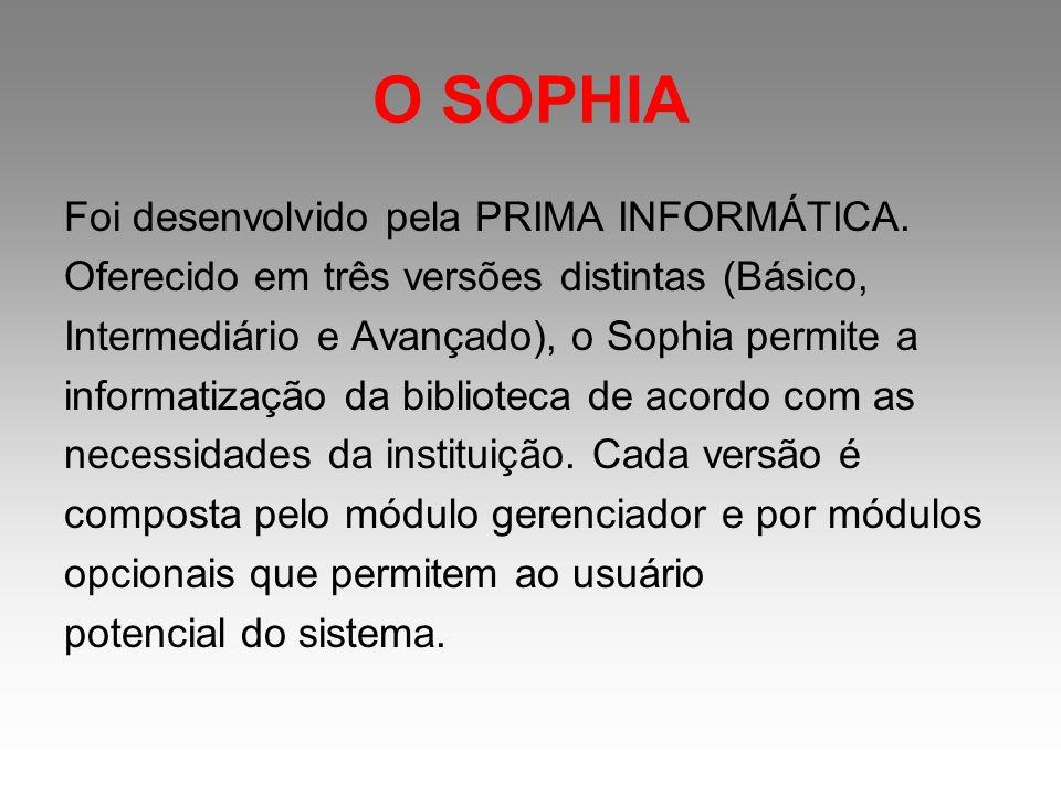 O SOPHIA Foi desenvolvido pela PRIMA INFORMÁTICA. Oferecido em três versões distintas (Básico, Intermediário e Avançado), o Sophia permite a informati
