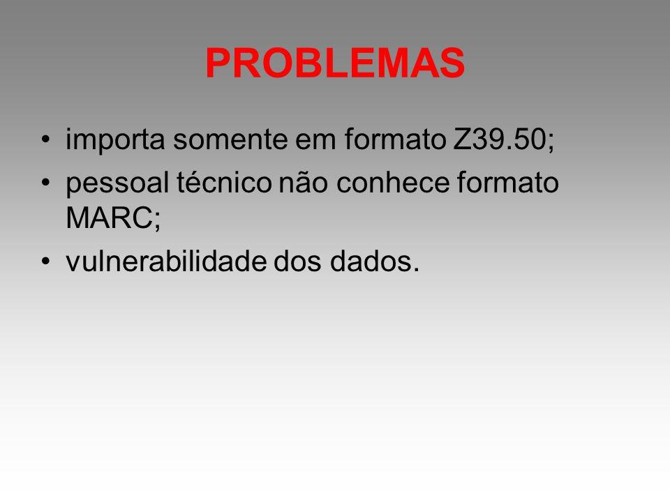 PROBLEMAS importa somente em formato Z39.50; pessoal técnico não conhece formato MARC; vulnerabilidade dos dados.