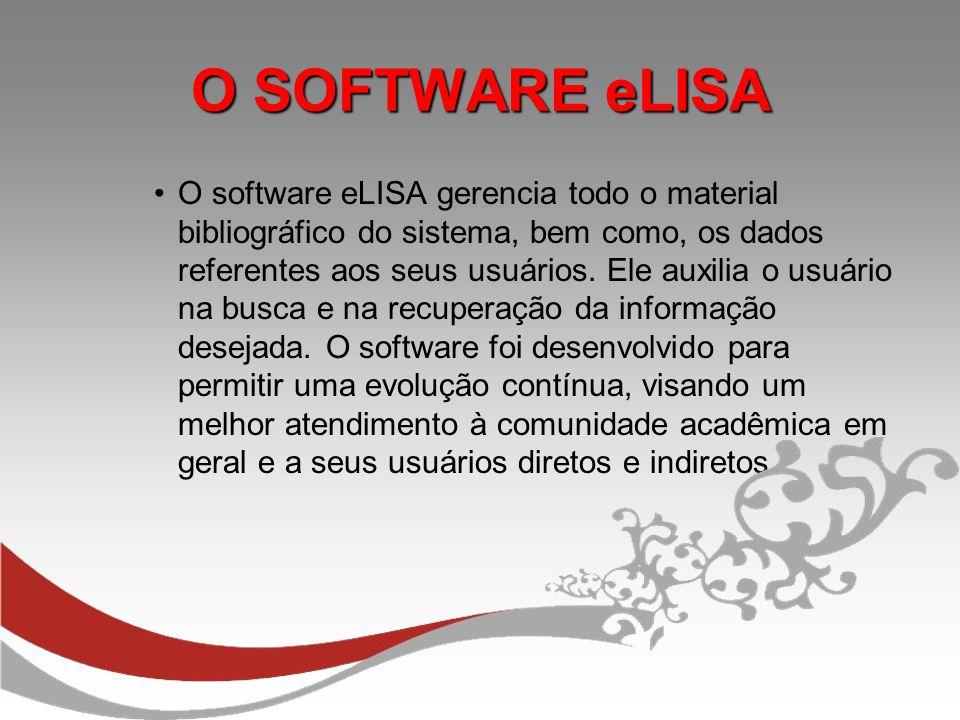 O SOFTWARE eLISA O software eLISA gerencia todo o material bibliográfico do sistema, bem como, os dados referentes aos seus usuários. Ele auxilia o us