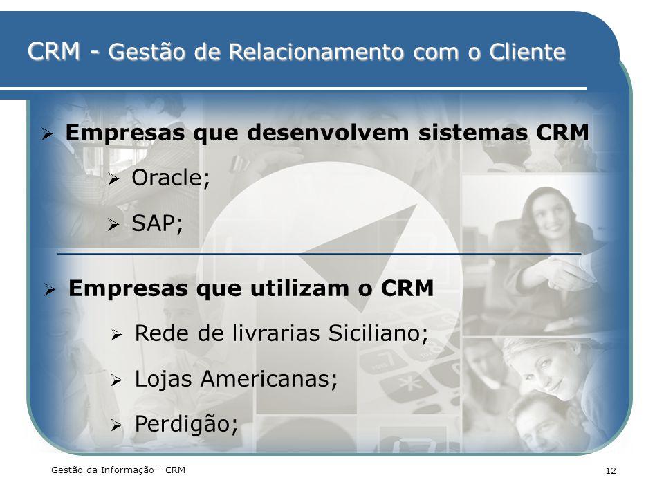CRM - Gestão de Relacionamento com o Cliente Gestão da Informação - CRM 12 Empresas que desenvolvem sistemas CRM Oracle; SAP; Empresas que utilizam o