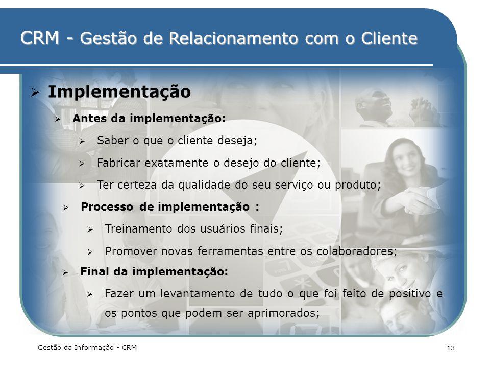 CRM - Gestão de Relacionamento com o Cliente Gestão da Informação - CRM 13 Implementação Antes da implementação: Saber o que o cliente deseja; Fabrica