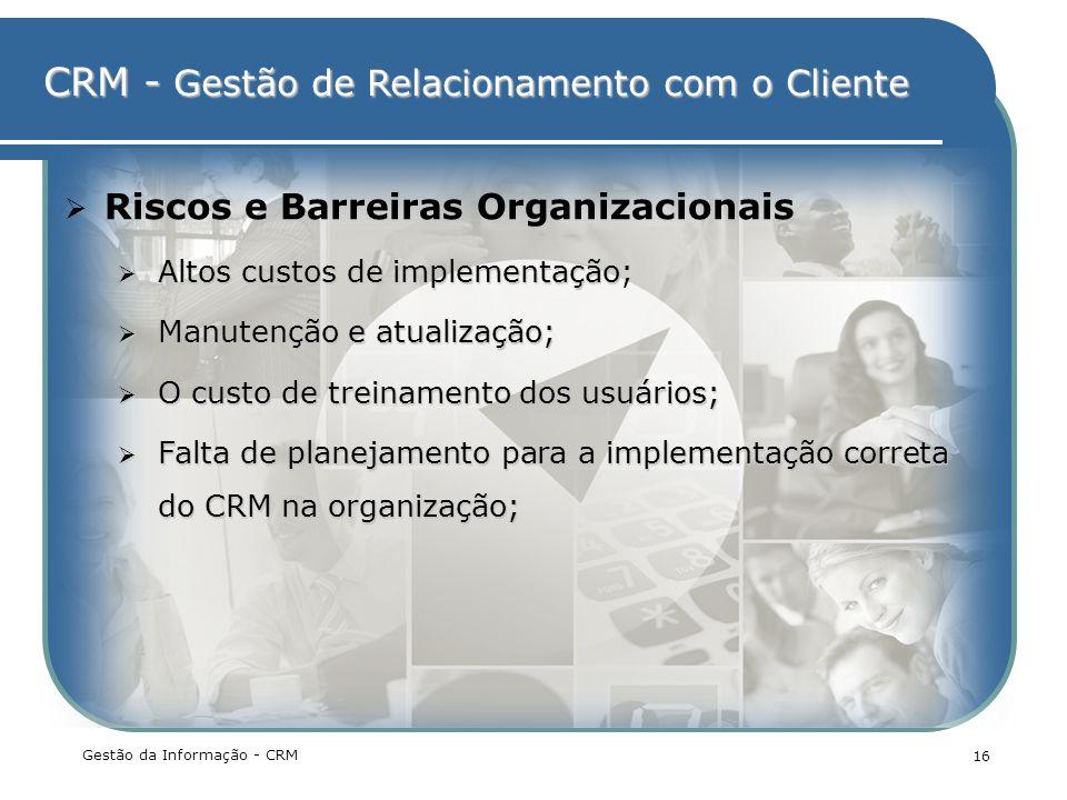 CRM - Gestão de Relacionamento com o Cliente Gestão da Informação - CRM 16 Riscos e Barreiras Organizacionais Altos custos de implementação Altos cust