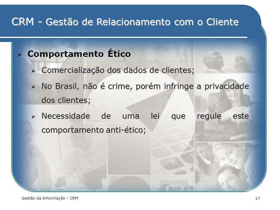 CRM - Gestão de Relacionamento com o Cliente Gestão da Informação - CRM 17 Comportamento Ético Comercialização dos dados de clientes Comercialização d