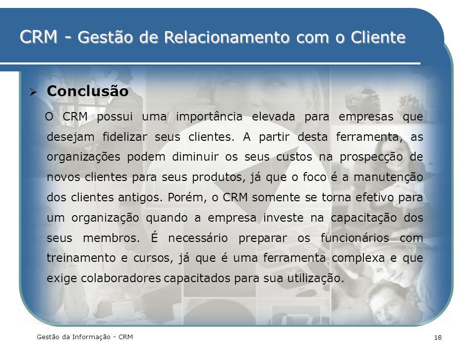 CRM - Gestão de Relacionamento com o Cliente Gestão da Informação - CRM 18 Conclusão O CRM possui uma importância elevada para empresas que desejam fi