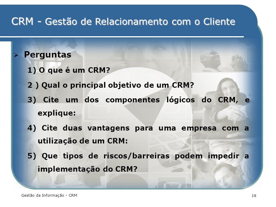 CRM - Gestão de Relacionamento com o Cliente Gestão da Informação - CRM 19 Perguntas 1) O que é um CRM? 2 ) Qual o principal objetivo de um CRM? 3) Ci