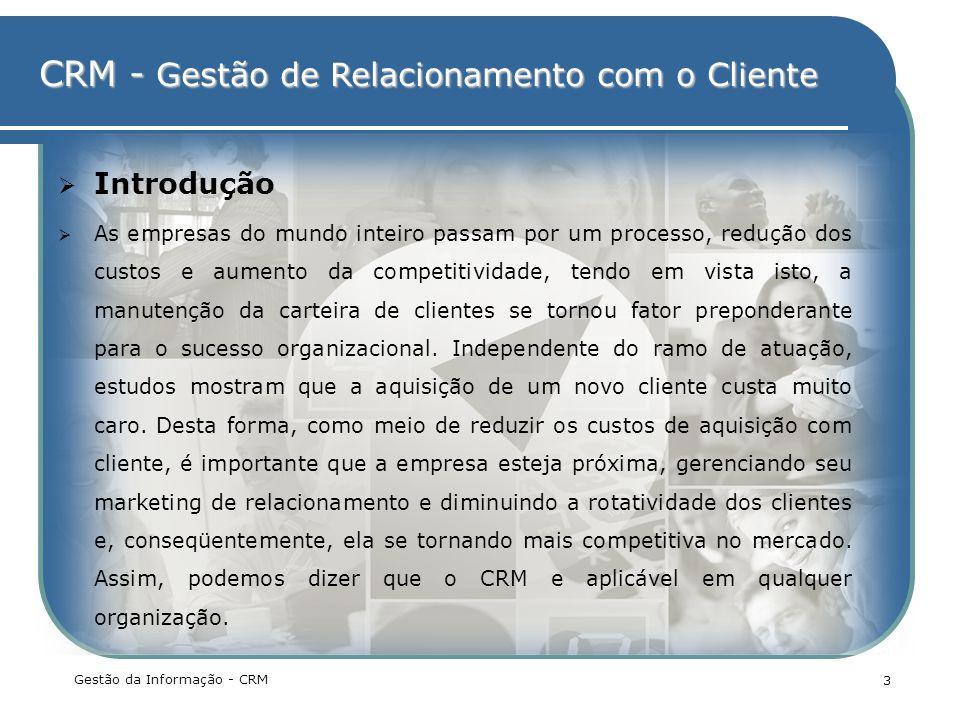 CRM - Gestão de Relacionamento com o Cliente Gestão da Informação - CRM 3 Introdução As empresas do mundo inteiro passam por um processo, redução dos