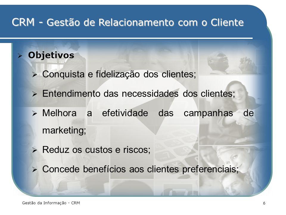 CRM - Gestão de Relacionamento com o Cliente Gestão da Informação - CRM 6 Objetivos Conquista e fidelização dos clientes; Entendimento das necessidade