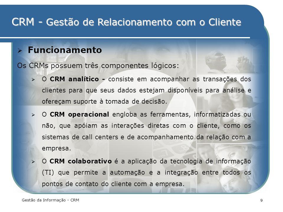 CRM - Gestão de Relacionamento com o Cliente Gestão da Informação - CRM 9 Funcionamento Os CRMs possuem três componentes lógicos: O CRM analítico - co
