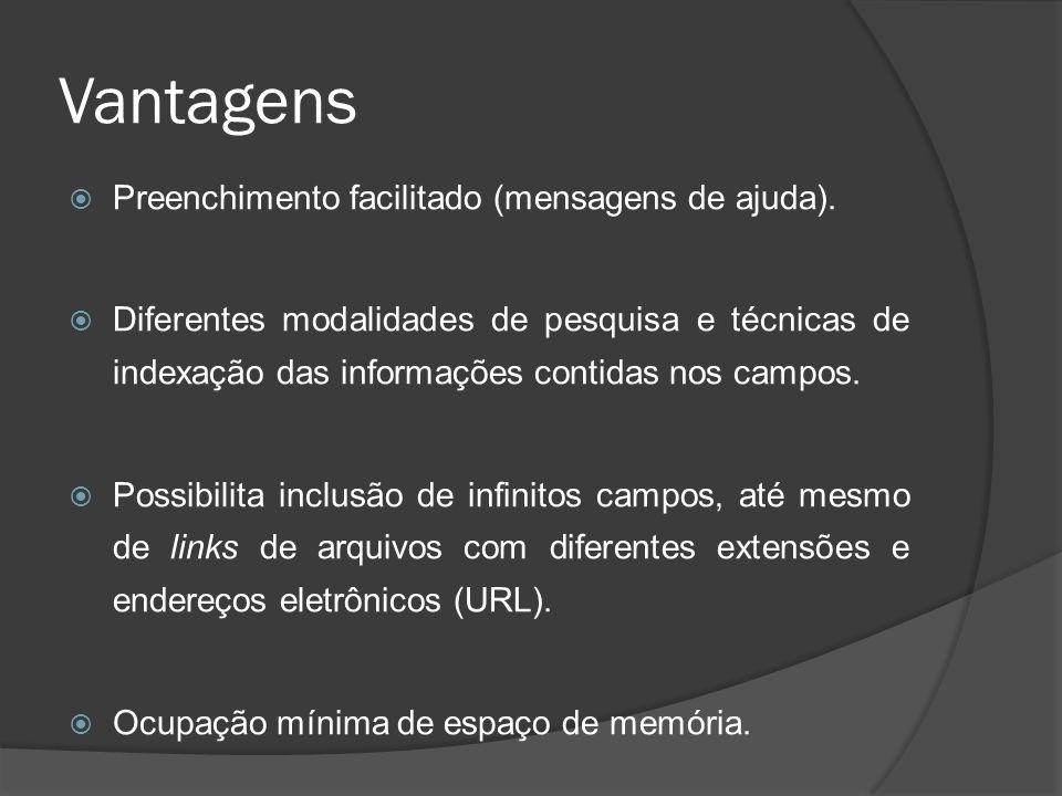 Vantagens Preenchimento facilitado (mensagens de ajuda). Diferentes modalidades de pesquisa e técnicas de indexação das informações contidas nos campo