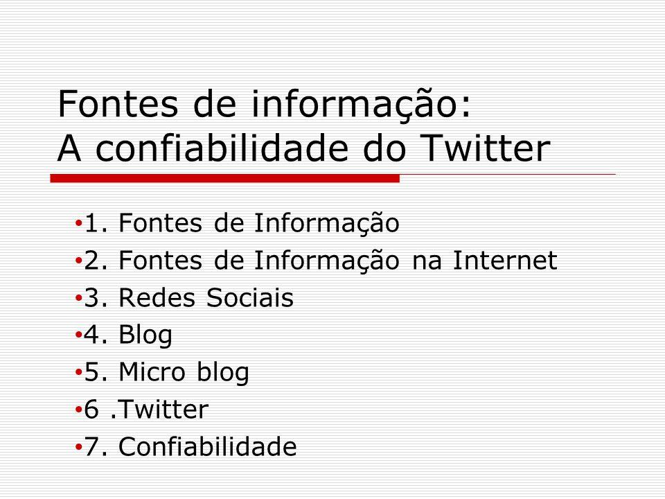 Fontes de informação: A confiabilidade do Twitter 1. Fontes de Informação 2. Fontes de Informação na Internet 3. Redes Sociais 4. Blog 5. Micro blog 6