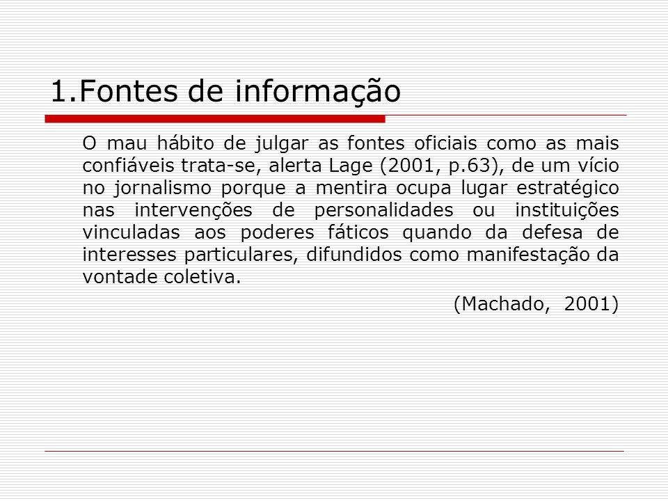 1.Fontes de informação O mau hábito de julgar as fontes oficiais como as mais confiáveis trata-se, alerta Lage (2001, p.63), de um vício no jornalismo