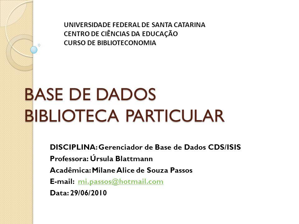 BASE DE DADOS BIBLIOTECA PARTICULAR DISCIPLINA: Gerenciador de Base de Dados CDS/ISIS Professora: Úrsula Blattmann Acadêmica: Milane Alice de Souza Pa