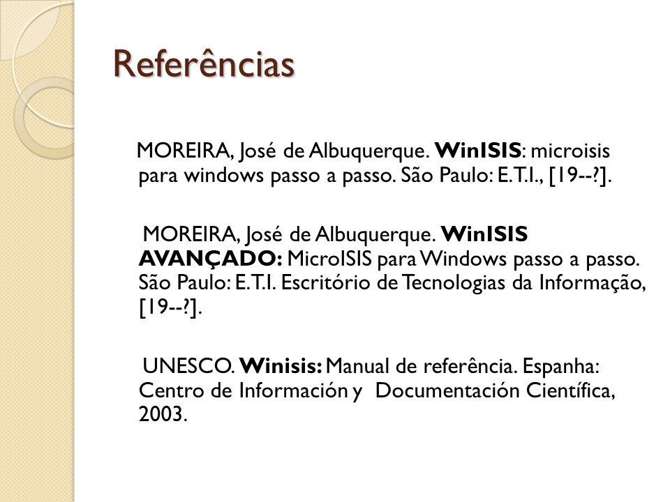 Referências MOREIRA, José de Albuquerque. WinISIS: microisis para windows passo a passo. São Paulo: E.T.I., [19--?]. MOREIRA, José de Albuquerque. Win