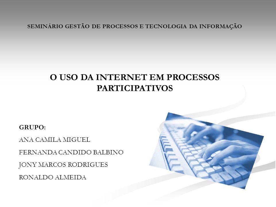 SEMINÁRIO GESTÃO DE PROCESSOS E TECNOLOGIA DA INFORMAÇÃO O USO DA INTERNET EM PROCESSOS PARTICIPATIVOS GRUPO: ANA CAMILA MIGUEL FERNANDA CANDIDO BALBI