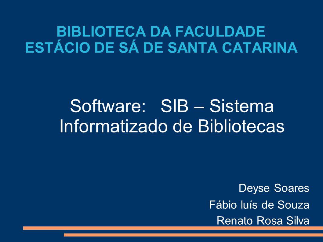BIBLIOTECA DA FACULDADE ESTÁCIO DE SÁ DE SANTA CATARINA Software: SIB – Sistema Informatizado de Bibliotecas Deyse Soares Fábio luís de Souza Renato R