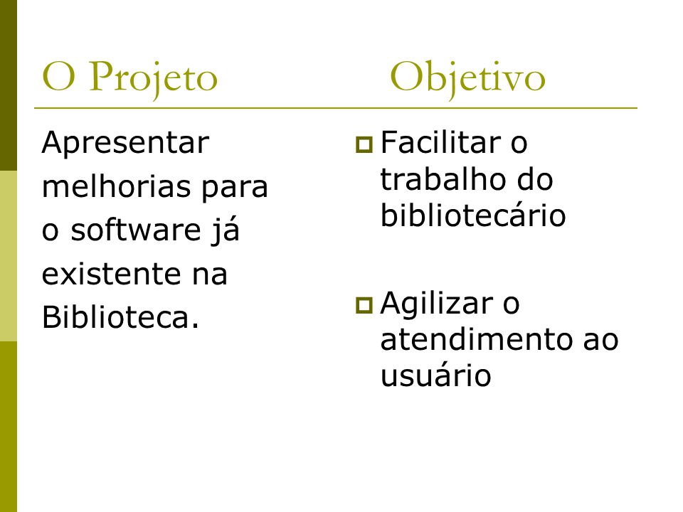 O Projeto Objetivo Apresentar melhorias para o software já existente na Biblioteca. Facilitar o trabalho do bibliotecário Agilizar o atendimento ao us