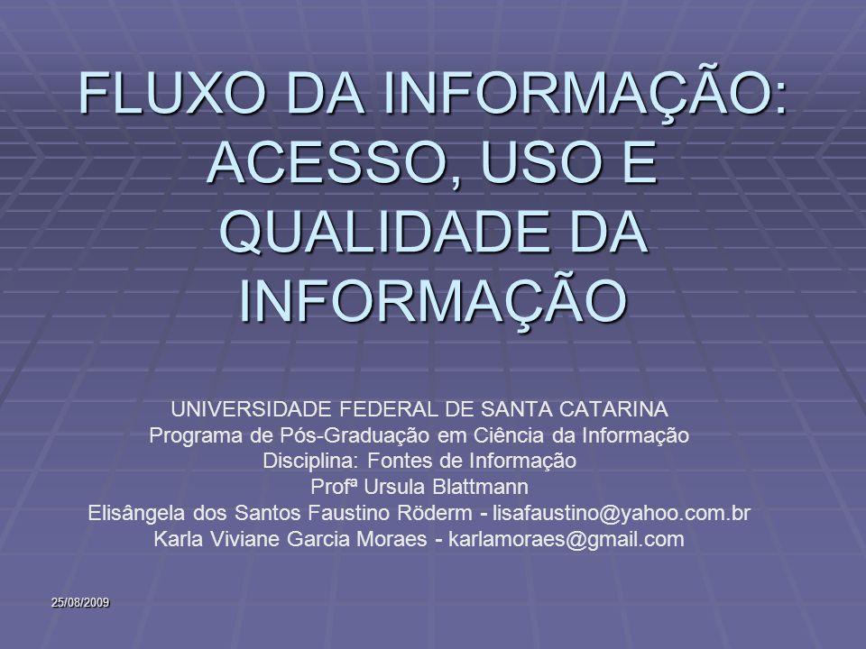 25/08/2009 FLUXO DA INFORMAÇÃO: ACESSO, USO E QUALIDADE DA INFORMAÇÃO UNIVERSIDADE FEDERAL DE SANTA CATARINA Programa de Pós-Graduação em Ciência da Informação Disciplina: Fontes de Informação Profª Ursula Blattmann Elisângela dos Santos Faustino Röderm - lisafaustino@yahoo.com.br Karla Viviane Garcia Moraes - karlamoraes@gmail.com