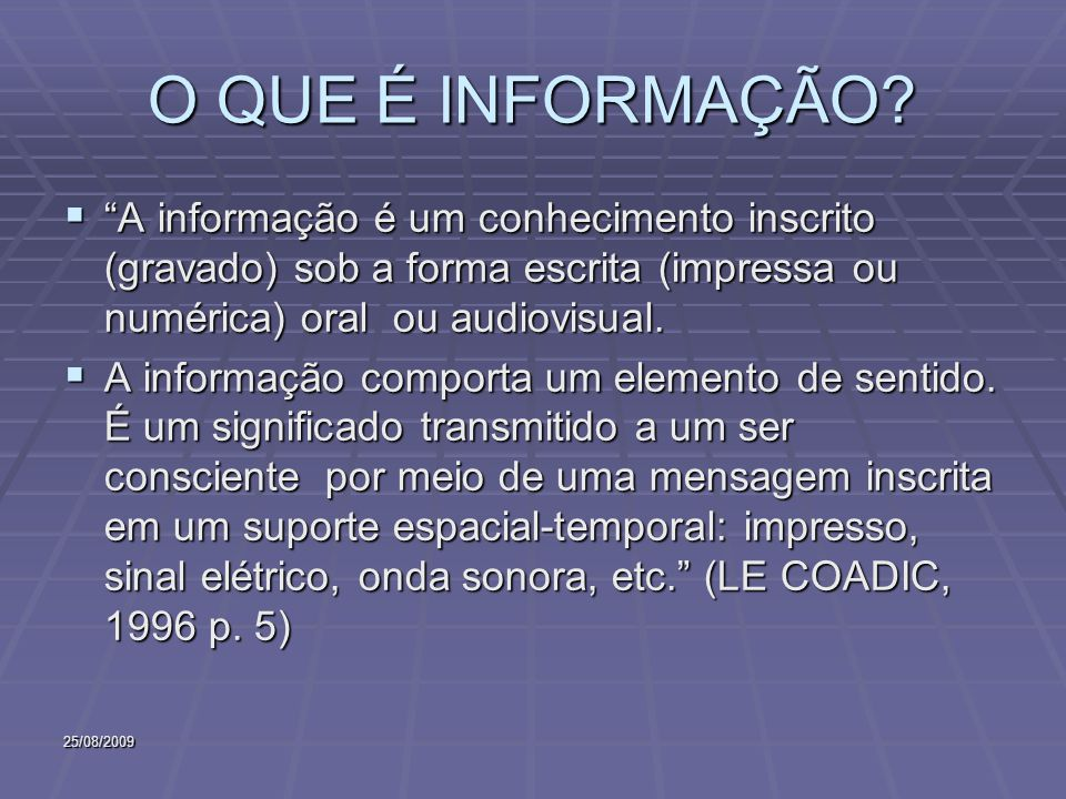 25/08/2009 O QUE É INFORMAÇÃO? A informação é um conhecimento inscrito (gravado) sob a forma escrita (impressa ou numérica) oral ou audiovisual. A inf