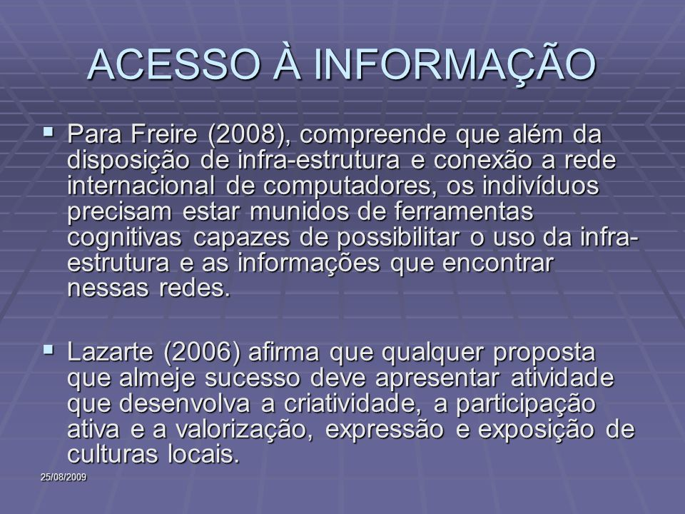 25/08/2009 ACESSO À INFORMAÇÃO Para Freire (2008), compreende que além da disposição de infra-estrutura e conexão a rede internacional de computadores, os indivíduos precisam estar munidos de ferramentas cognitivas capazes de possibilitar o uso da infra- estrutura e as informações que encontrar nessas redes.