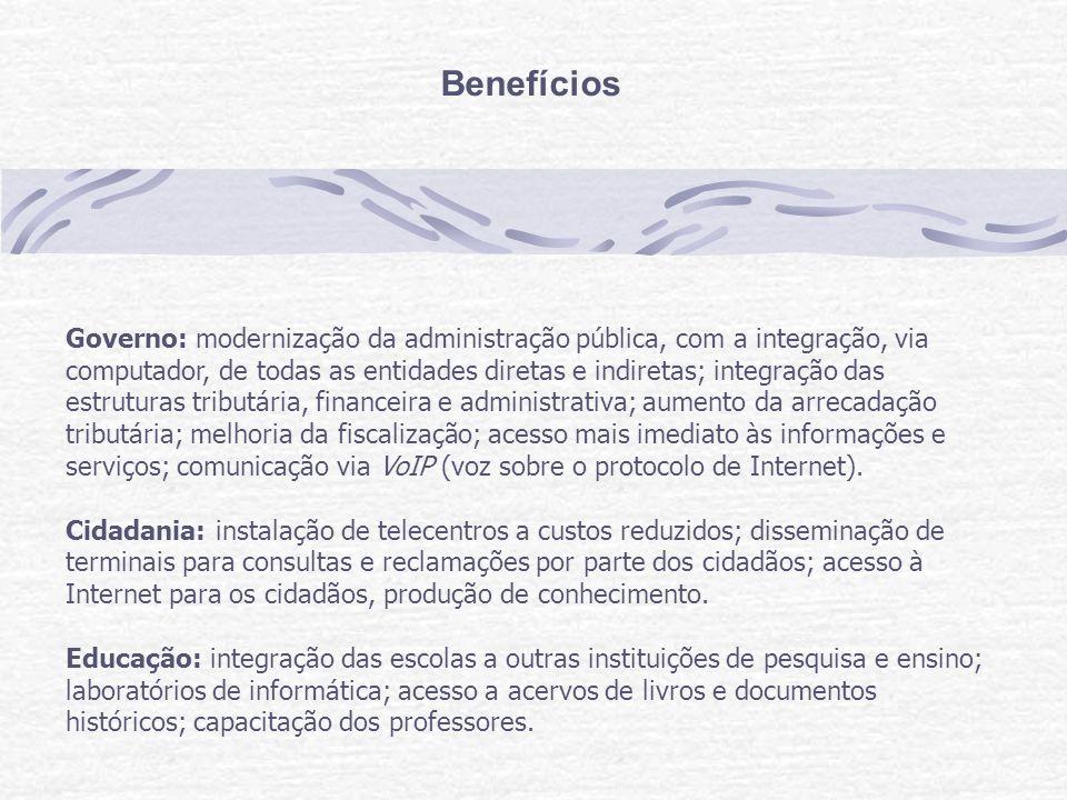 Benefícios Governo: modernização da administração pública, com a integração, via computador, de todas as entidades diretas e indiretas; integração das estruturas tributária, financeira e administrativa; aumento da arrecadação tributária; melhoria da fiscalização; acesso mais imediato às informações e serviços; comunicação via VoIP (voz sobre o protocolo de Internet).