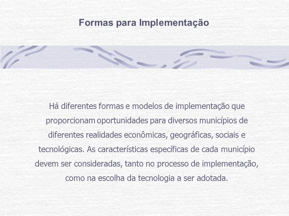 Formas para Implementação Há diferentes formas e modelos de implementação que proporcionam oportunidades para diversos municípios de diferentes realidades econômicas, geográficas, sociais e tecnológicas.