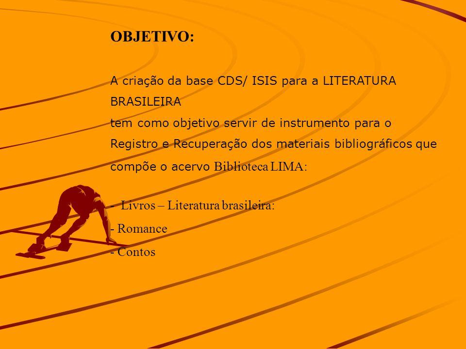 OBJETIVO: A criação da base CDS/ ISIS para a LITERATURA BRASILEIRA tem como objetivo servir de instrumento para o Registro e Recuperação dos materiais bibliográficos que compõe o acervo Biblioteca LIMA: - Livros – Literatura brasileira: - Romance - Contos