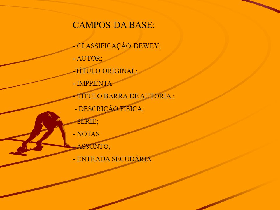 CAMPOS DA BASE: - CLASSIFICAÇÃO DEWEY; - AUTOR; -TÍTULO ORIGINAL; - IMPRENTA - TITULO BARRA DE AUTORIA ; - DESCRIÇÃO FÍSICA; - SÉRIE; - NOTAS - ASSUNTO; - ENTRADA SECUDÁRIA
