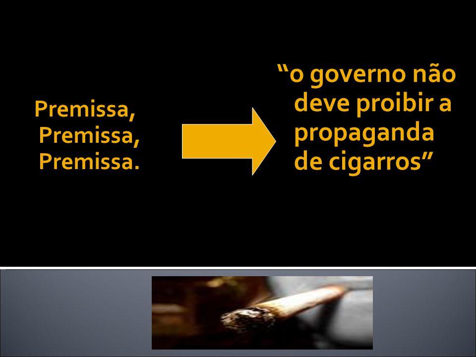 Premissa, Premissa, Premissa. o governo não deve proibir a propaganda de cigarros