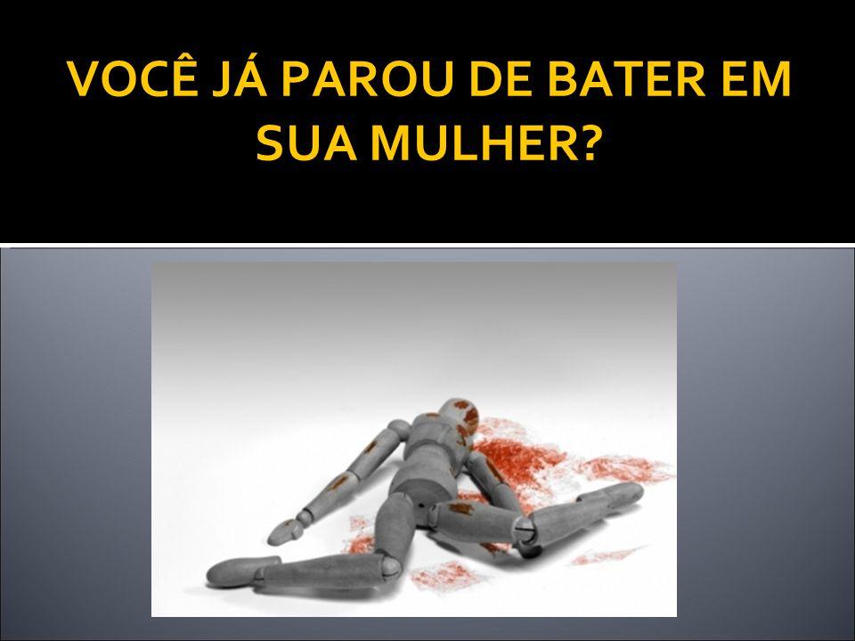 VOCÊ JÁ PAROU DE BATER EM SUA MULHER