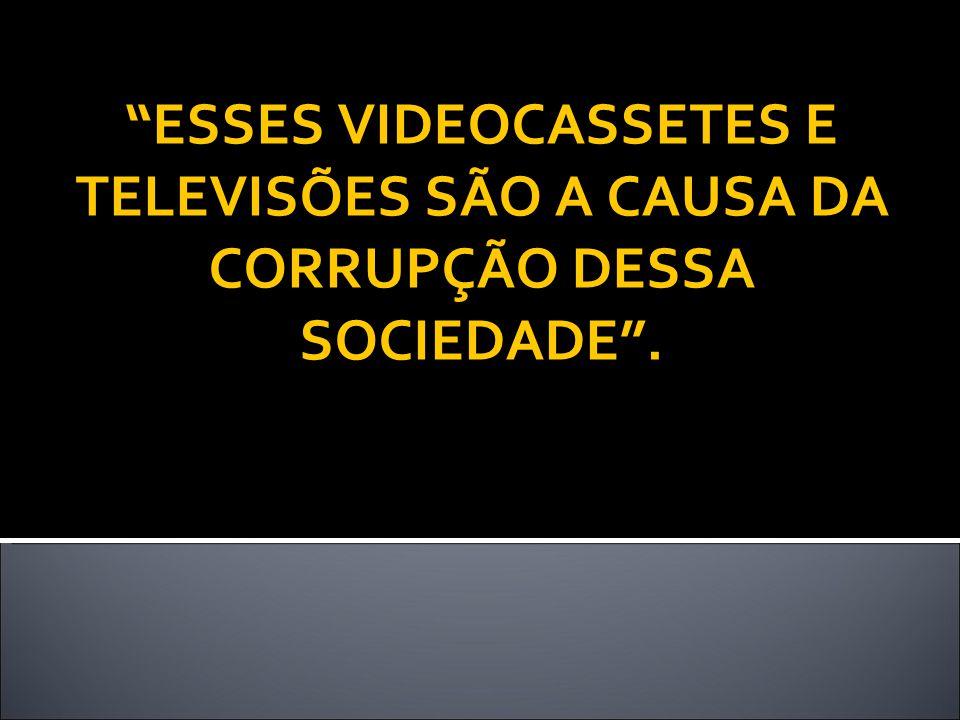ESSES VIDEOCASSETES E TELEVISÕES SÃO A CAUSA DA CORRUPÇÃO DESSA SOCIEDADE.