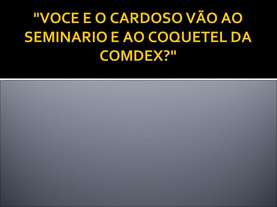 VOCE E O CARDOSO VÃO AO SEMINARIO E AO COQUETEL DA COMDEX?