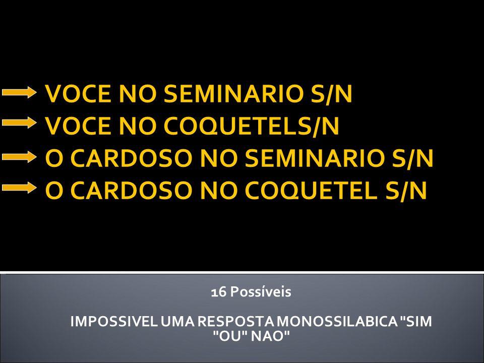 VOCE NO SEMINARIO S/N VOCE NO COQUETELS/N O CARDOSO NO SEMINARIO S/N O CARDOSO NO COQUETEL S/N 16 Possíveis IMPOSSIVEL UMA RESPOSTA MONOSSILABICA SIM OU NAO