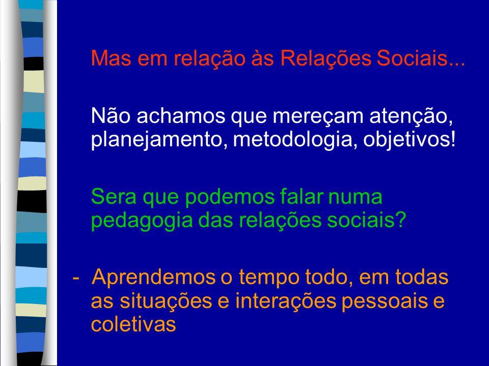 Mas em relação às Relações Sociais... Não achamos que mereçam atenção, planejamento, metodologia, objetivos! Sera que podemos falar numa pedagogia das