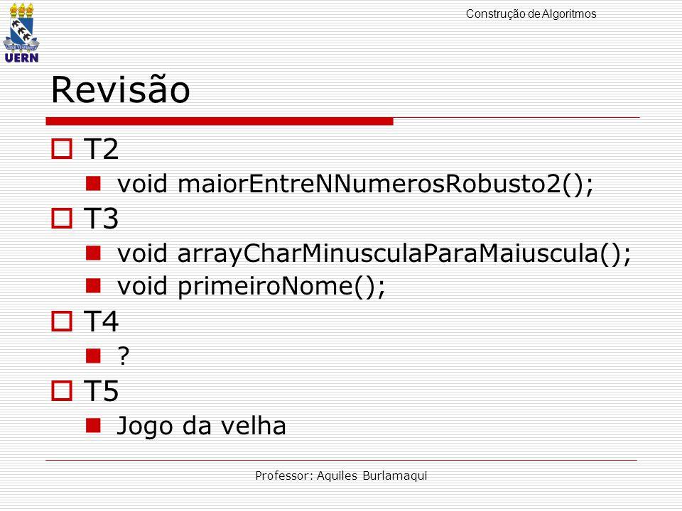 Construção de Algoritmos Professor: Aquiles Burlamaqui Revisão T2 void maiorEntreNNumerosRobusto2(); T3 void arrayCharMinusculaParaMaiuscula(); void primeiroNome(); T4 .
