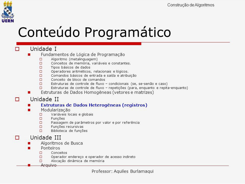 Construção de Algoritmos Professor: Aquiles Burlamaqui Conteúdo Programático Unidade I Fundamentos de Lógica de Programação Algoritmo (metalinguagem) Conceitos de memória, variáveis e constantes.