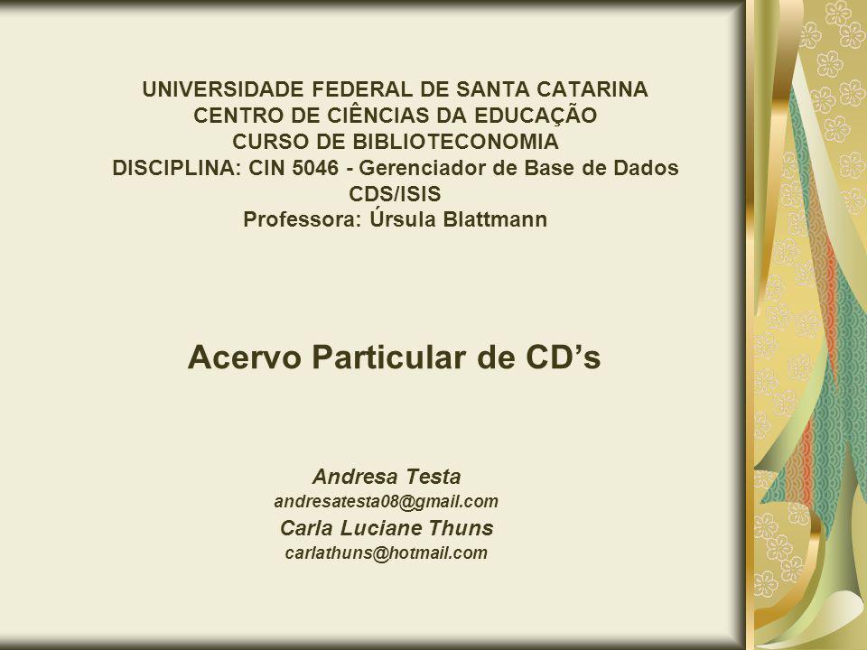 UNIVERSIDADE FEDERAL DE SANTA CATARINA CENTRO DE CIÊNCIAS DA EDUCAÇÃO CURSO DE BIBLIOTECONOMIA DISCIPLINA: CIN 5046 - Gerenciador de Base de Dados CDS/ISIS Professora: Úrsula Blattmann Acervo Particular de CDs Andresa Testa andresatesta08@gmail.com Carla Luciane Thuns carlathuns@hotmail.com