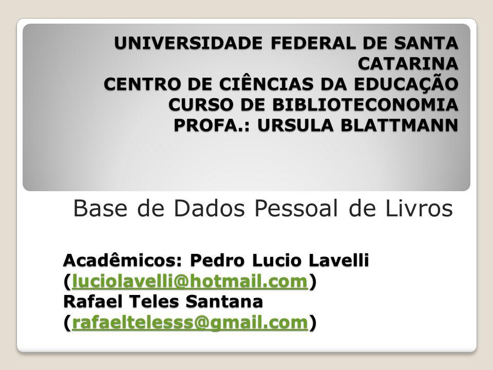 UNIVERSIDADE FEDERAL DE SANTA CATARINA CENTRO DE CIÊNCIAS DA EDUCAÇÃO CURSO DE BIBLIOTECONOMIA PROFA.: URSULA BLATTMANN Base de Dados Pessoal de Livros Acadêmicos: Pedro Lucio Lavelli (luciolavelli@hotmail.com) luciolavelli@hotmail.com Rafael Teles Santana (rafaeltelesss@gmail.com) rafaeltelesss@gmail.com