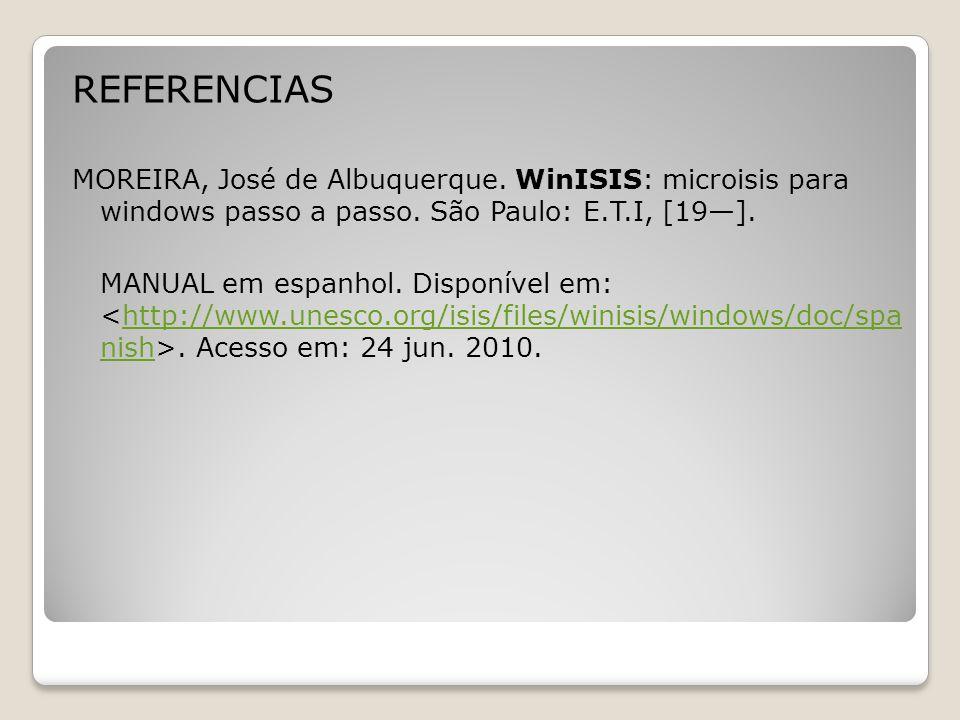 REFERENCIAS MOREIRA, José de Albuquerque. WinISIS: microisis para windows passo a passo.