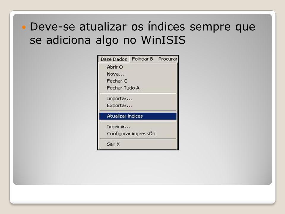 Deve-se atualizar os índices sempre que se adiciona algo no WinISIS
