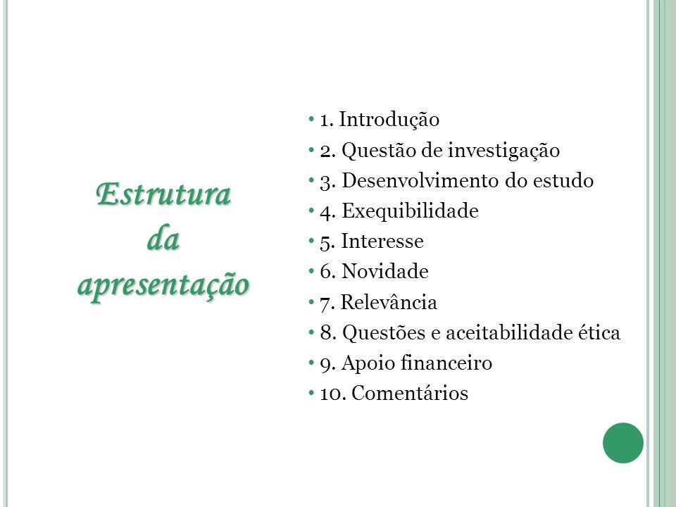 Estruturadaapresentação 1. Introdução 2. Questão de investigação 3. Desenvolvimento do estudo 4. Exequibilidade 5. Interesse 6. Novidade 7. Relevância