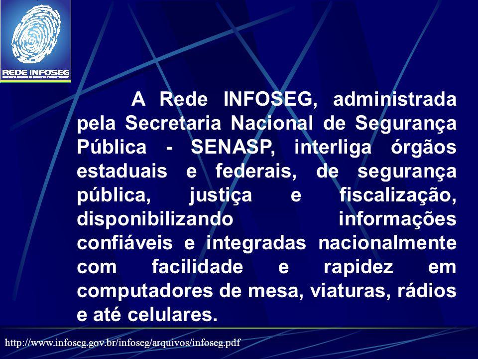 A Rede INFOSEG, administrada pela Secretaria Nacional de Segurança Pública - SENASP, interliga órgãos estaduais e federais, de segurança pública, just