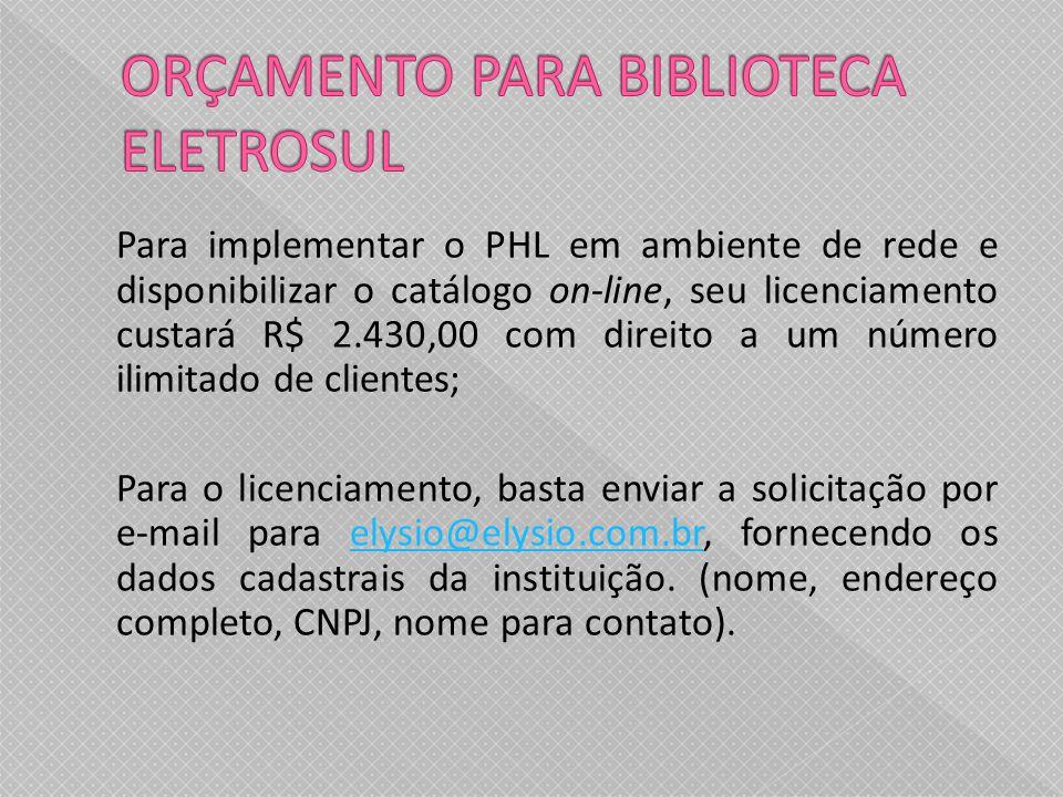 Para implementar o PHL em ambiente de rede e disponibilizar o catálogo on-line, seu licenciamento custará R$ 2.430,00 com direito a um número ilimitado de clientes; Para o licenciamento, basta enviar a solicitação por e-mail para elysio@elysio.com.br, fornecendo os dados cadastrais da instituição.