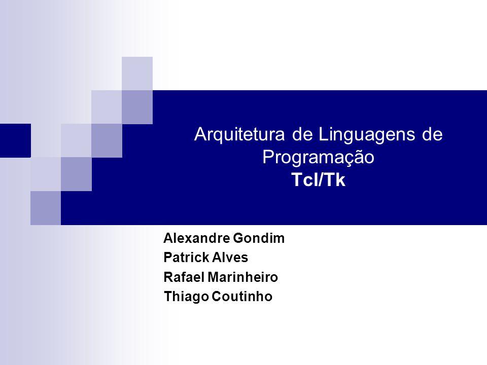 Arquitetura de Linguagens de Programação Tcl/Tk Alexandre Gondim Patrick Alves Rafael Marinheiro Thiago Coutinho