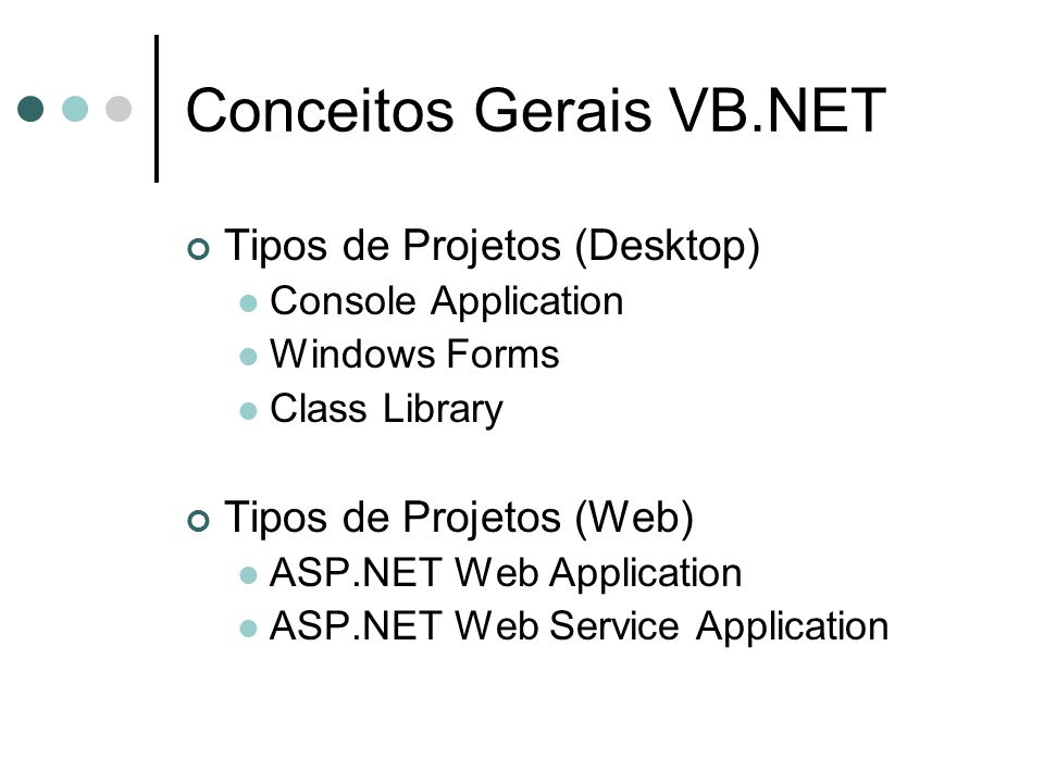 Conceitos Gerais VB.NET Tipos de Projetos (Desktop) Console Application Windows Forms Class Library Tipos de Projetos (Web) ASP.NET Web Application ASP.NET Web Service Application