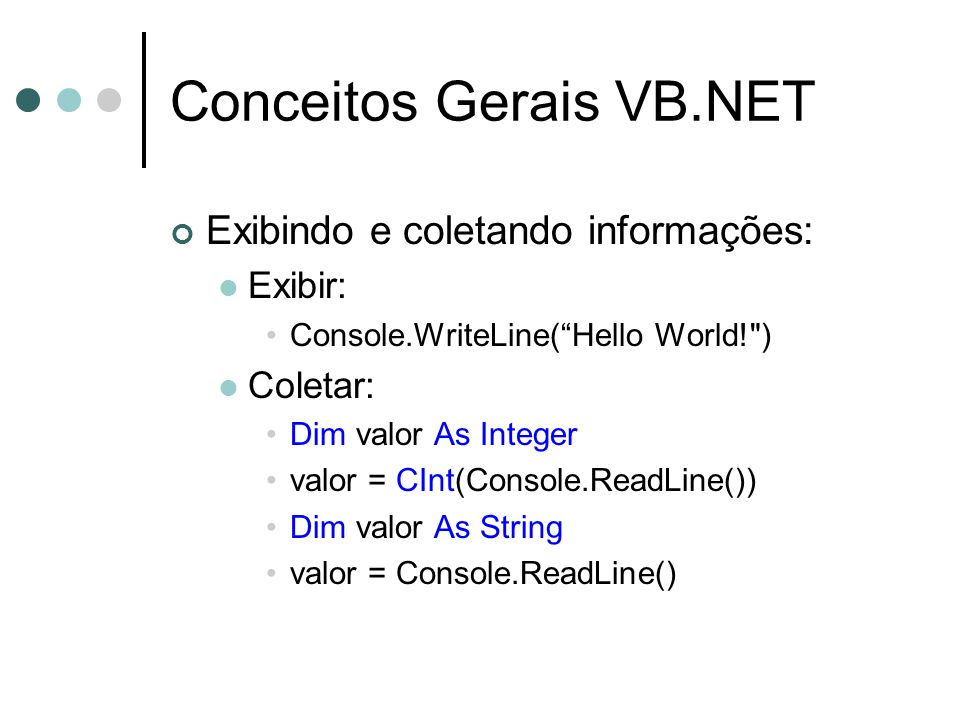Conceitos Gerais VB.NET Exibindo e coletando informações: Exibir: Console.WriteLine(Hello World! ) Coletar: Dim valor As Integer valor = CInt(Console.ReadLine()) Dim valor As String valor = Console.ReadLine()