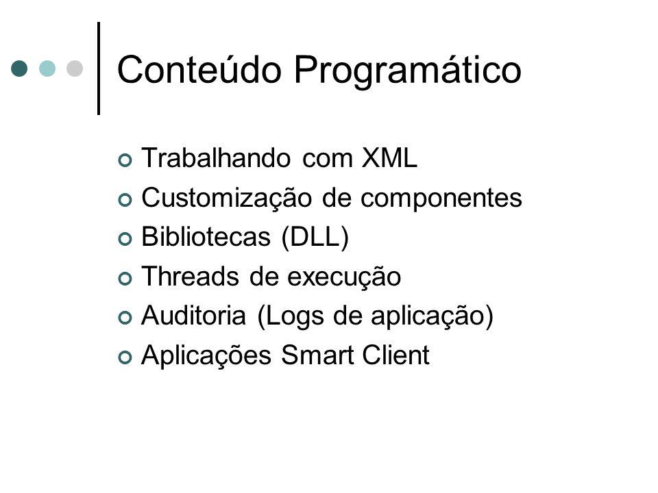 Conteúdo Programático Trabalhando com XML Customização de componentes Bibliotecas (DLL) Threads de execução Auditoria (Logs de aplicação) Aplicações Smart Client