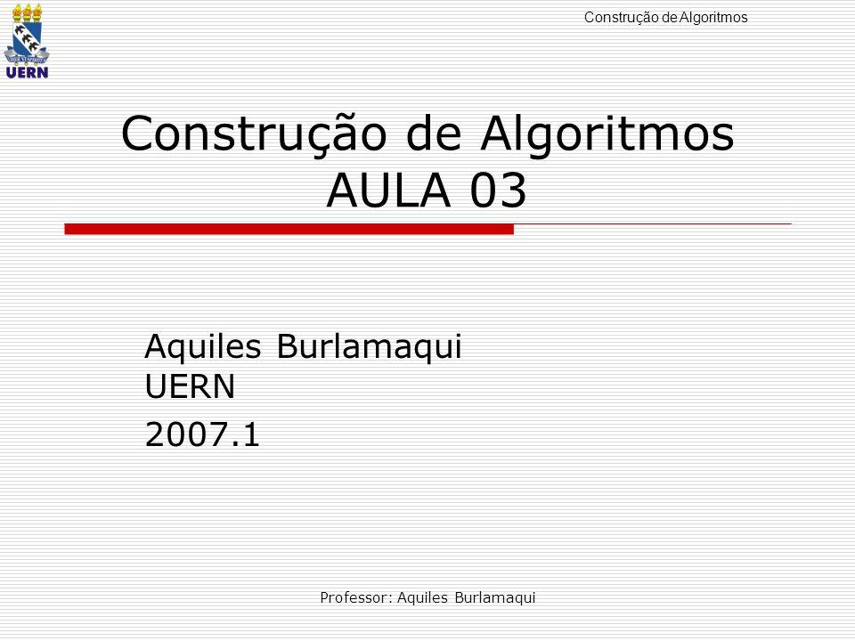Construção de Algoritmos Professor: Aquiles Burlamaqui …previously Operadores aritméticos, relacionais e lógicos.