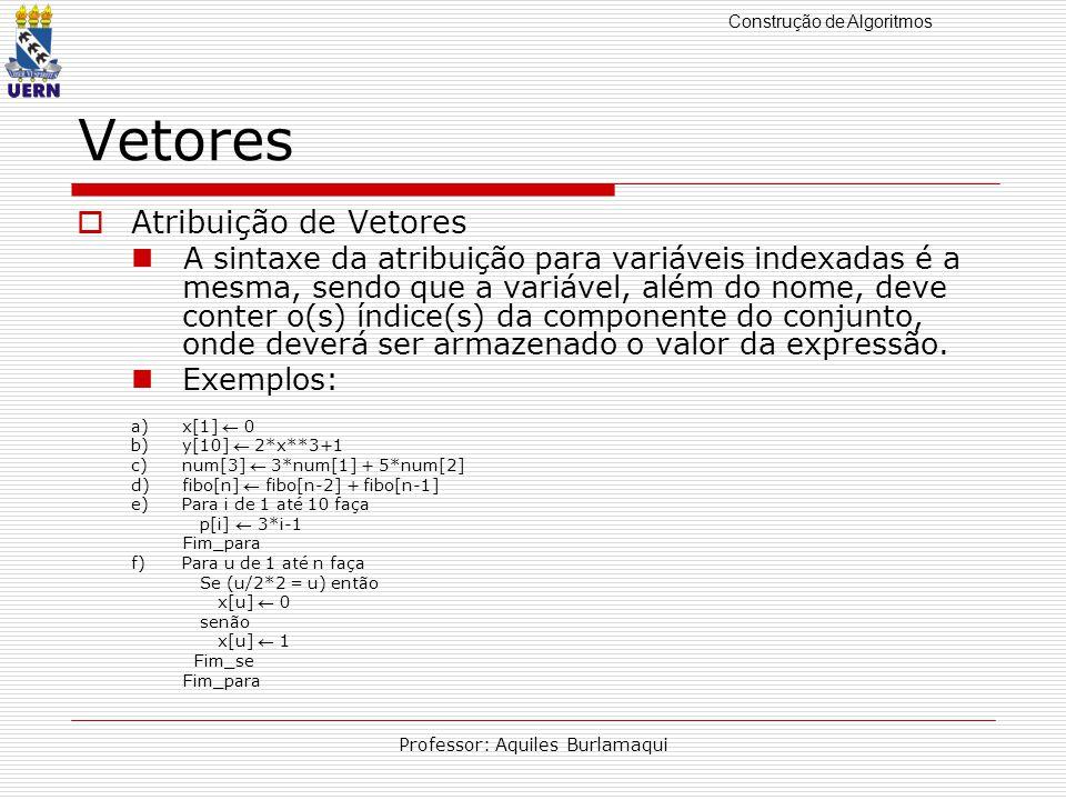 Construção de Algoritmos Professor: Aquiles Burlamaqui Vetores Atribuição de Vetores A sintaxe da atribuição para variáveis indexadas é a mesma, sendo que a variável, além do nome, deve conter o(s) índice(s) da componente do conjunto, onde deverá ser armazenado o valor da expressão.