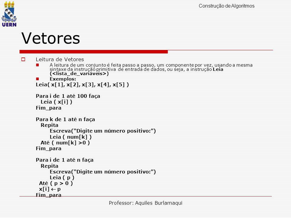 Construção de Algoritmos Professor: Aquiles Burlamaqui Vetores Leitura de Vetores A leitura de um conjunto é feita passo a passo, um componente por vez, usando a mesma sintaxe da instrução primitiva de entrada de dados, ou seja, a instrução Leia ( ) Exemplos: Leia( x[1], x[2], x[3], x[4], x[5] ) Para i de 1 até 100 faça Leia ( x[i] ) Fim_para Para k de 1 até n faça Repita Escreva(Digite um número positivo:) Leia ( num[k] ) Até ( num[k] >0 ) Fim_para Para i de 1 até n faça Repita Escreva(Digite um número positivo:) Leia ( p ) Até ( p > 0 ) x[i] p Fim_para