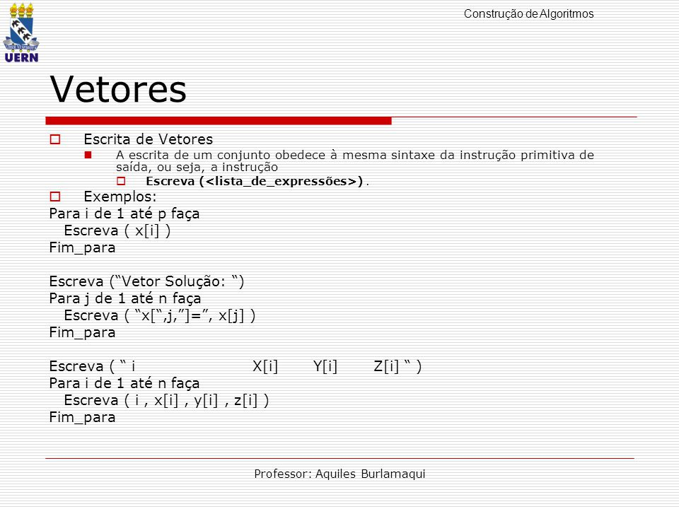 Construção de Algoritmos Professor: Aquiles Burlamaqui Vetores Escrita de Vetores A escrita de um conjunto obedece à mesma sintaxe da instrução primitiva de saída, ou seja, a instrução Escreva ( ).